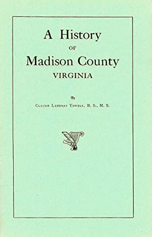 A HISTORY OF MADISON COUNTY, VIRGINIA.: Yowell, Claude Lindsay.
