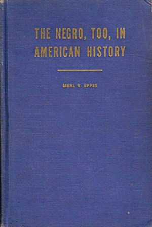 THE NEGRO, TOO, IN AMERICAN HISTORY.: Eppse, Merl R.