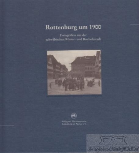 Rottenburg um 1900. Fotografien aus der schwäbischen Römer- und Bischofsstadt. - Geppert, Karlheinz.