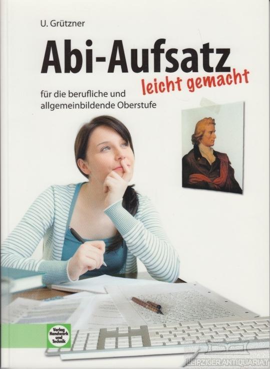 Abi-Aufsatz leicht gemacht. für die berufliche und allgemeinbildende Oberstufe. - Grützner, Ulrike.