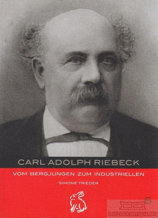 Carl Adolph Riebeck. Vom Bergjungen zum Industriellen. - Trieder, Simone.