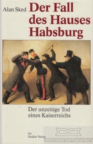 Der Fall des Hauses Habsburg. Der unzeitige Tod eines Kaiserreichs. - Sked, Alan.