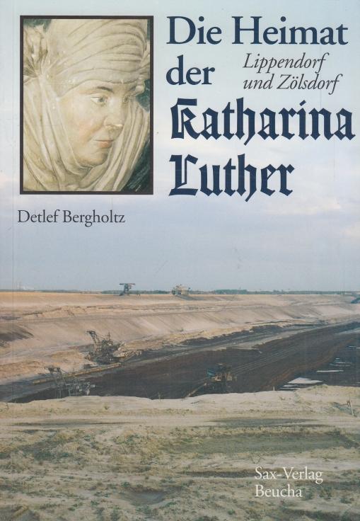 Die Heimat der Katharina Luther. Lippendorf und Zölsdorf. - Bergholtz, Detlef.