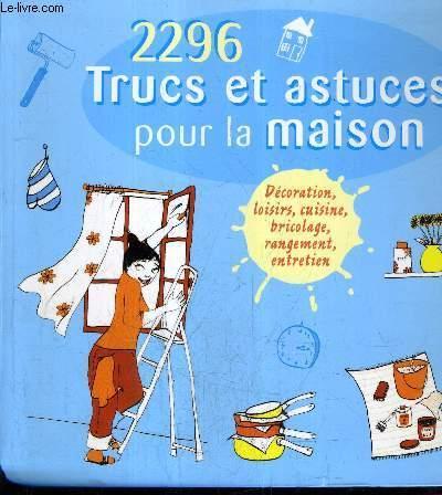 2296 TRUCS ET ASTUCES POUR LA MAISON   DECORATION LOISIRS CUISINE BRICOLAGE  RANGEMENT ENTRETIEN.: