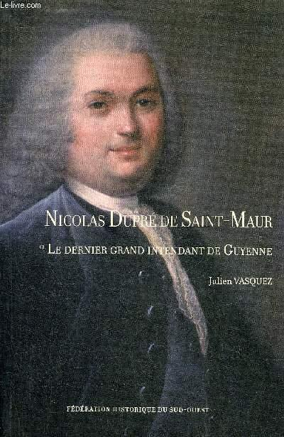 NICOLAS DUPRE DE SAINT MAUR LE DERNIER GRAND INTENDANT DE GUYENNE. - VASQUEZ JULIEN