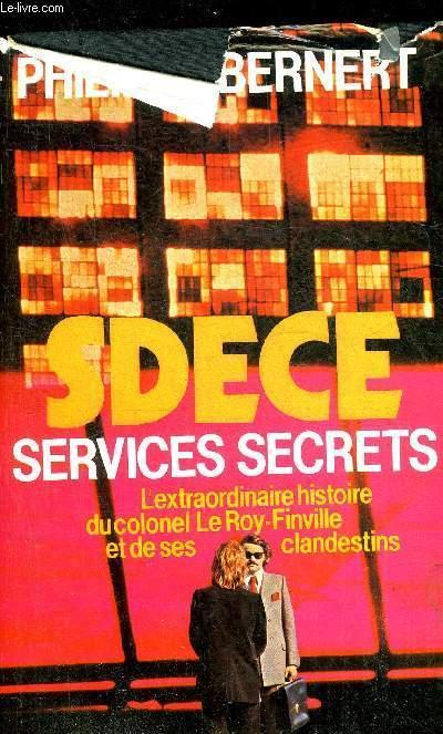 SDECE SERVICES SECRETS L'EXTRAORDINAIRE HISTOIRE DU COLONEL LE ROY-FINVILLE ET DE SES CLANDESTINS. - BERNERT PHILIPPE