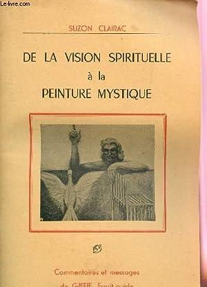 DE LA VISION SPIRITUELLE A LA PEINTURE MYSTIQUE / COMMENTAIRES ET MESSAGES DE GIFFIE, ESPRIT ...