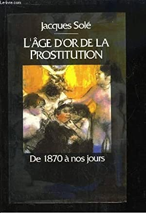 L'Âge d'Or de la Prostitution. De 1870: SOLE Jacques