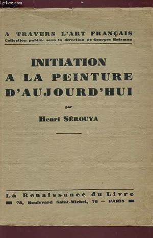 INITIATION A LA PEINTURE D'AUJOURD'HUI / A TRAVERS L'ART FRANCAIS.: SEROUYA HENRI