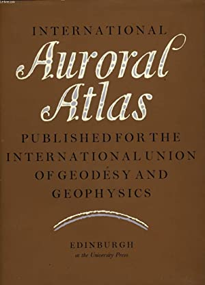 INTERNATIONAL AURORAL ATLAS, PUBLISHED FOR THE INTERNATIONAL UNION OF GEODESY AND GEOPHYSICS: ...
