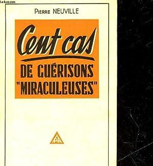 CENT CAS DE GUERISONS MIRACULEUSES - LES MEILLEURS GUERISSEURS A L'OEUVRE: NEUVILLE PIERRE