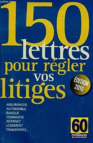 150 LETTRES POUR REGLER VOS LITIGES / ASSURANCE, AUTOMOBILE, BANQUE, COMMERCE, INTERNET, ...