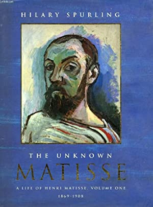 THE UNKNOWN MATISSE, A LIFE OF HENRI MATISSE, VOLUME ONE: 1869-1908: SPURLING HILARY