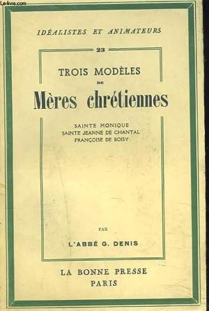 TROIS MODELES DE MERES CHRETIENNES : SAINTE MONIQUE. SAINTE JEANNE DE CHANTAL. FRANCOISE DE BOISY.:...