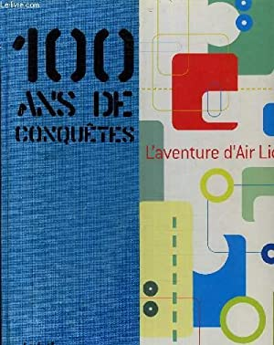 100 ANS DE CONQUETE L'AVENTURE D'AIR LIQUIDE.: COLLECTIF