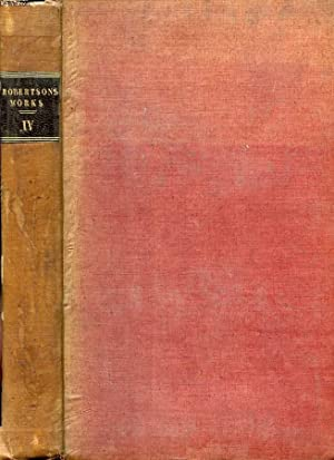 THE WORKS OF WILLIAM ROBERTSON, D.D., VOL. IV, WITH AN ACCOUNT OF HIS LIFE AND WRITINGS: ROBERTSON ...