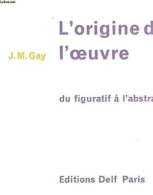 L4ORIGINE DE L'OEUVRE DU FIGURATIF A L'ABSTRAIT: GAY J. M.