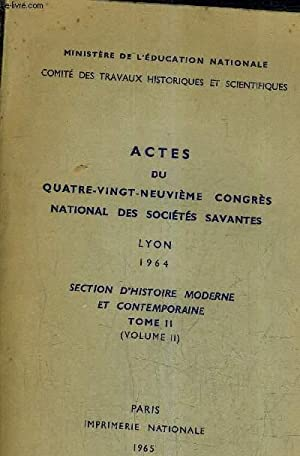 ACTES DU QUATRE VINGT NEUVIEME CONGRES NATIONAL DES SOCIETES SAVANTES LYON 1964 SECTION D'...