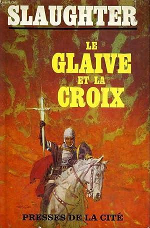 LE GLAIVE ET LA CROIX - VIE DE CONSTANTIN LE GRAND, EMPEREUR CHRETIEN: SLAUGHTER Frank G.