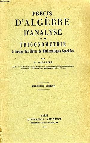 PRECIS D'ALGEBRE, D'ANALYSE ET DE TRIGONOMETRIE, A L'USAGE DES ELEVES DE MATHEMATIQUES ...