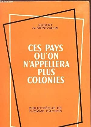CES PAYS QU'ON N'APPELLERA PLUS COLONIES.: DE MONTVALON ROBERT