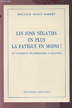 LES IONS NEGATIFS EN PLUS LA FATIGUE EN MOINS ! - OU COMMENT REAPPRENDRE A RESPIRER.: ROBERT HERVE