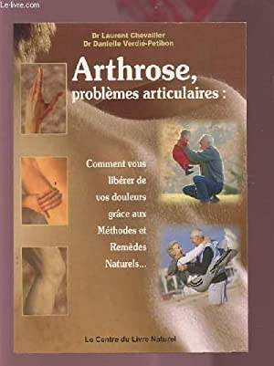 ARTHROSE, PROBLEMES ARTICULAIRES : COMMENT VOUS LIBERER DE VOS DOULEURS GRACE AUX METHODES ET ...