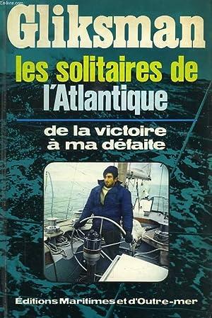LES SOLITAIRES DE L'ATLANTIQUE, DE LA VICTOIRE A MA DEFAITE: GLIKSMAN ALAIN