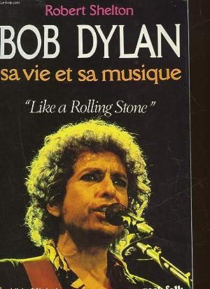 BOB DYLAN - SA VIE ET SA MUSIQUE - LIKE A ROLLING STONE: SHELTON ROBERT