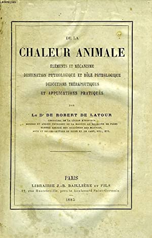 DE LA CHALEUR ANIMALE, ELEMENTS ET MECANISME, DESTINATION PHYSIOLOGIQUE ET ROLE PATHOLOGIQUE, ...