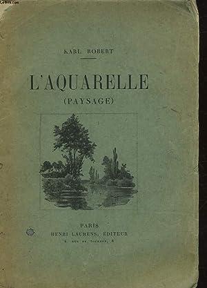 L'AQUARELLE TARITE PRATIQUE ET COMPLET SUR L'ETUDE DU PAYSAGE: ROBERT KARL