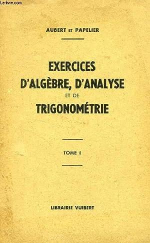 EXERCICES D'ALGEBRE, D'ANALYSE ET DE TRIGONOMETRIE, TOME I, A L'USAGE DES ELEVES DE ...