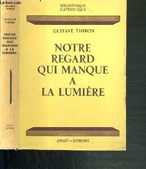 NOTRE REGARD QUI MANQUE A LA LUMIERE / BIBLIOTHEQUE CATHOLIQUE: THIBON GUSTAVE