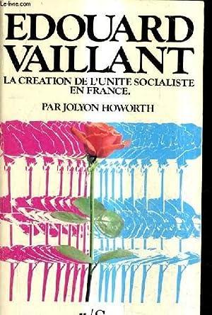 EDOUARD VAILLANT LA CREATION DE L'UNITE SOCIALISTE EN FRANCE - LA POLITIQUE DE L'ACTION ...