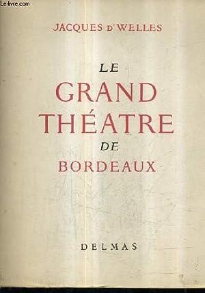LE GRAND THEATRE DE BORDEAUX NAISSANCE ET VIE D'UN CHEF D'OEUVRE.: D.WELLES JACQUES