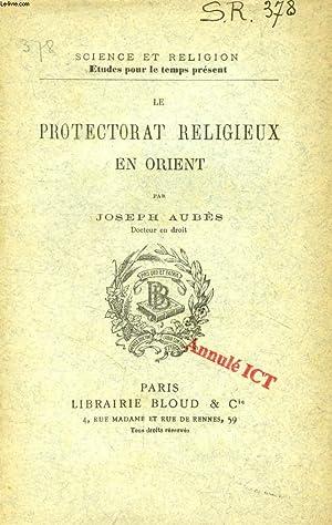 LE PROTECTORAT RELIGIEUX EN ORIENT (SCIENCE ET RELIGION, ETUDES POUR LE TEMPS PRESENT, N° 378):...