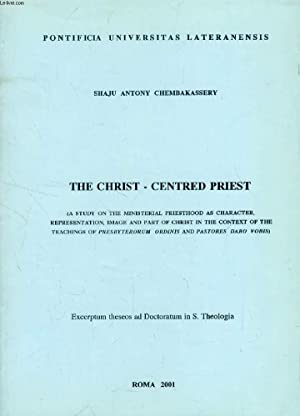 THE CHRIST - CENTERED PRIEST, A STUDY ON THE MINISTERIAL PRIESTHOOD AS CHARACTER, REPERSENTATION, ...