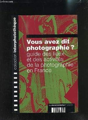 VOUS AVEZ DIT PHOTOGRAPHIE? GUIDE DES LIEUX ET DES ACTIVITES DE LA PHOTOGRAPHIE EN FRANCE: ...
