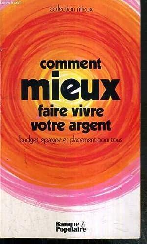 COMMENT MIEUX FAIRE VIVRE VOTRE ARGENT - BUDGET, EPARGNE ET PLACEMENT POUR TOUS / COLLECTION MIEUX:...
