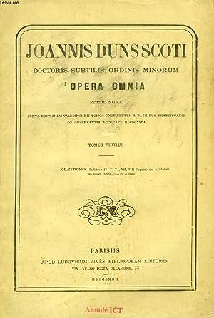 JOANNIS DUNS SCOTI DOCTORIS SUBTILIS, ORDINIS MINORUM, OPERA OMNIA, EDITIO NOVA, TOMUS III, ...
