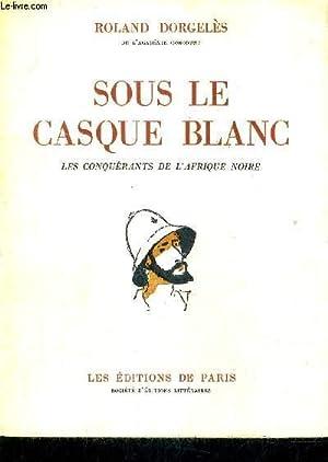 SOUS LE CASQUE BLANC - LES CONQUERANTS DE L'AFRIQUE NOIRE.: DORGELES ROLAND