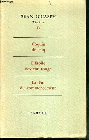THEATRE - IV. - COQUIN DE COQ - L'ETOILE DEVIENT ROUGE - LA FIN DU COMMENCEMENT: O'CASEY SEAN