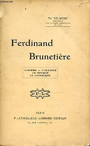 FERDINAND BRUNETIERE : L'HOMME, L'ORATEUR, LE CRITIQUE, LE CATHOLIQUE.: DELMONT TH.