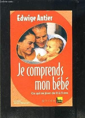 JE COMPRENDS MON BEBE- CE QUI SE JOUE DE 0 A 3 ANS: ANTIER EDWIGE