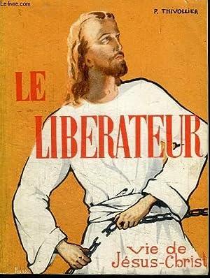 LE LIBERATEUR - VIE DE JESUS-CHRIST: THIVOLLIER P.