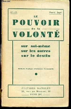 LE POUVOIR DE LA VOLONTE SUR SOI-MEME, SUR LES AUTRES, SUR LE DESTIN - METHODE PRATIQUE D'...