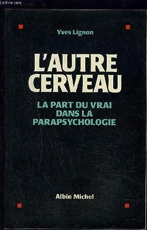 L AUTRE CERVEAU- LA PART DU VRAI DANS LA PARAPSYCHOLOGIE: LIGNON YVES