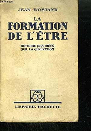 LA FORMATION DE L'ETRE - HISTOIRE DES IDEES SUR LA GENERATION: ROSTAND JEAN