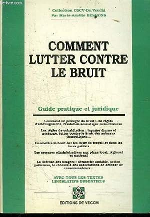 COMMENT LUTTER CONTRE LE BRUIT - GUIDE PRATIQUE ET JURIDIQUE / COLLECTION CSCV DE VECCHI: ...