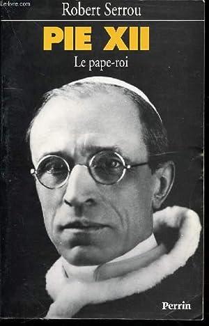 PIE XII - LE PAPE-ROI.: SERROU ROBERT